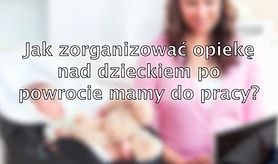 Jak zorganizować opiekę nad dzieckiem po powrocie mamy do pracy? (WIDEO)