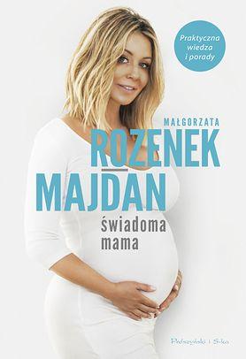 """Poradnik dla każdego rodzica od Małgorzaty Rozenek-Majdan: """"Świadoma mama. Praktyczna wiedza i porady"""""""