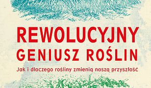 Rewolucyjny geniusz roślin. Jak i dlaczego rośliny zmienią naszą przyszłość