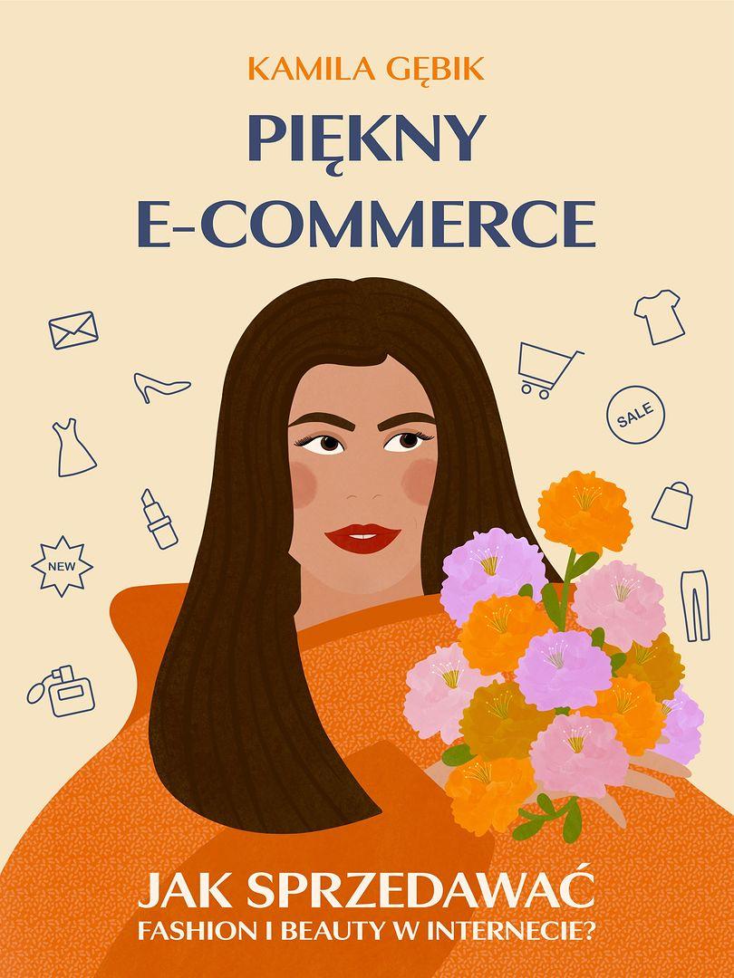 ,,PIĘKNY E-COMMERCE. Jak sprzedawać fashion i beauty w Internecie - Kamila Gębik