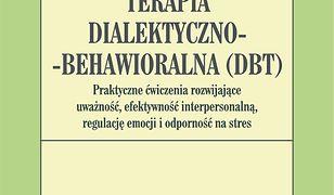 Terapia dialektyczno-behawioralna (DBT). Praktyczne ćwiczenia rozwijające uważność, efektywność interpersonalną, regulację emocji i odporność na stres