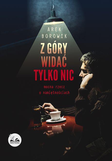 """Arek Borowik, """"Z góry widać tylko nic. Mocna rzecz o namiętnościach"""" Wydawnictwo Dobra Literatura"""