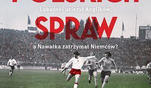 Mecze polskich spraw. Jak Cieślik ograł Chruszczowa, Lubański uciszył Anglików, a Nawałka zatrzymał Niemców