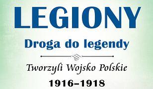 Legiony – droga do legendy. Tworzyli Wojsko Polskie 1916-1918