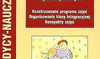 Jak pracować z dzieckiem niepełnosprawnym. Konstruowanie programu zajęć, organizowanie klasy integracyjnej, konspekty zajęć