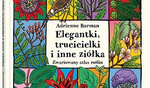Elegantki, trucicielki i inne ziółka. Zwariowany atlas roślin