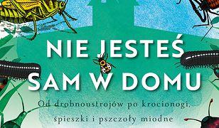 Nie jesteś sam w domu. Od drobnoustrojów po krocionogi, świerszcze i pszczoły miodne - historia naturalna stworzeń, z którymi dzielimy życie