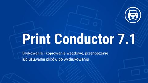 Print Conductor 7.1: Zaktualizowano o nowe funkcje, formaty i ulepszenia