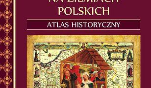 Kościół i chrześcijaństwo na ziemiach polskich. Atlas historyczny