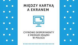 Między kartką a ekranem. Cyfrowe eksperymenty z medium książki w Polsce