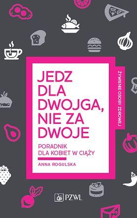"""""""Jedz dla dwojga, nie za dwoje"""" - poradnik dla kobiet w ciąży Anny Rogulskiej"""