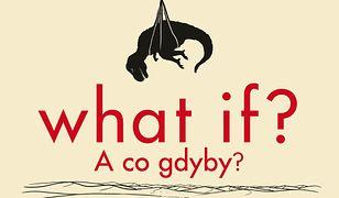 What if? A co gdyby?. Naukowe odpowiedzi na absurdalne i hipotetyczne pytania