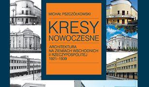 Kresy nowoczesne. Architektura na ziemiach wschodnich II Rzeczypospolitej 1921-1939