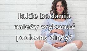 Jakie badania należy wykonać w ciąży? (WIDEO)