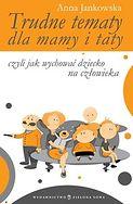 Trudne tematy dla mamy i taty - czyli jak wychować dziecko na człowieka Anna Jankowska